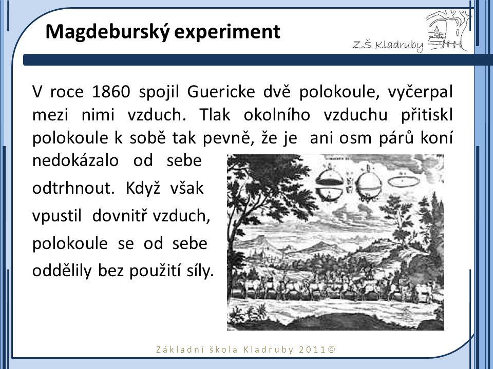 Základní škola Kladruby 2011  Magdeburský experiment V roce 1860 spojil Guericke dvě polokoule, vyčerpal mezi nimi vzduch. Tlak okolního vzduchu přit