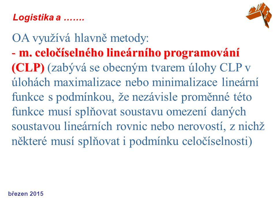 březen 2015 Logistika a ……. OA využívá hlavně metody: - m. celočíselného lineárního programování (CLP) - m. celočíselného lineárního programování (CLP