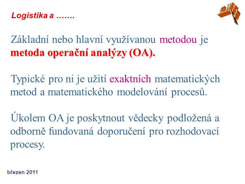 březen 2011 Logistika a ……. metoda operační analýzy (OA). Základní nebo hlavní využívanou metodou je metoda operační analýzy (OA). Typické pro ni je u