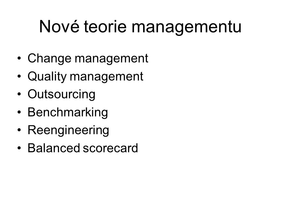 Nové teorie managementu Change management Quality management Outsourcing Benchmarking Reengineering Balanced scorecard