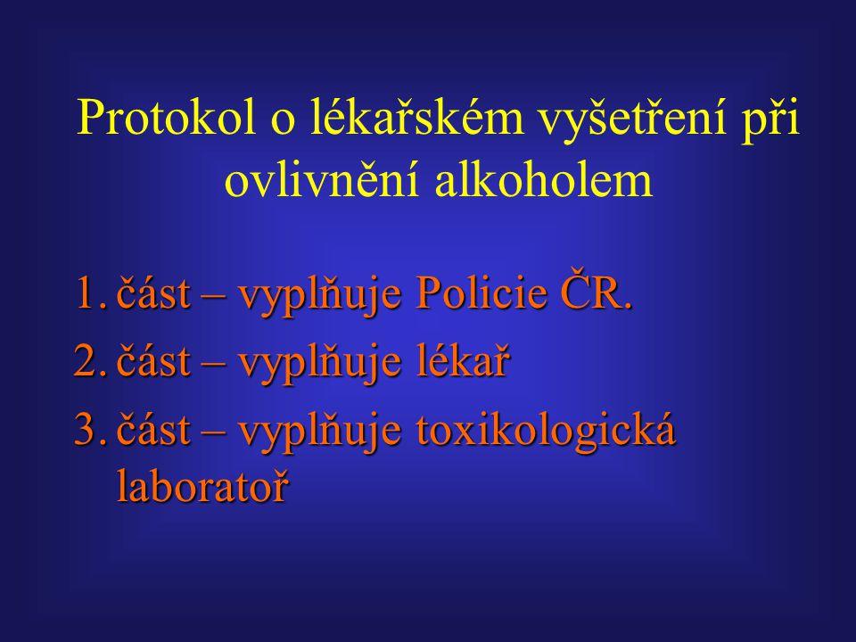 Protokol o lékařském vyšetření při ovlivnění alkoholem 1.část – vyplňuje Policie ČR. 2.část – vyplňuje lékař 3.část – vyplňuje toxikologická laboratoř