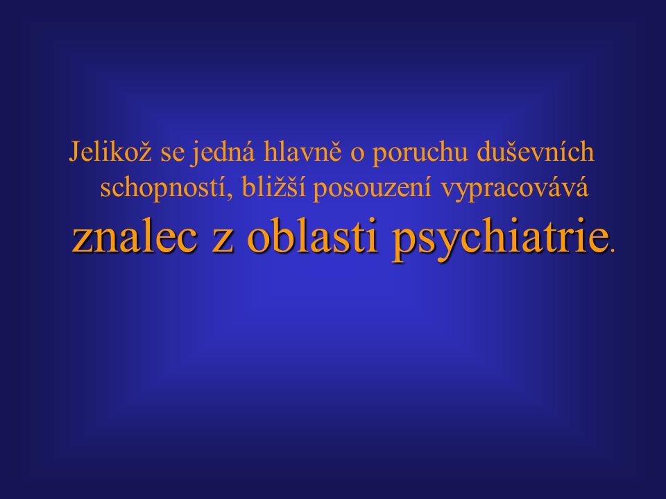 znalec z oblasti psychiatrie Jelikož se jedná hlavně o poruchu duševních schopností, bližší posouzení vypracovává znalec z oblasti psychiatrie.