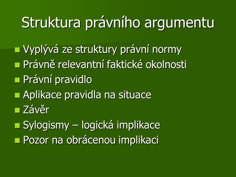 Struktura právního argumentu Vyplývá ze struktury právní normy Vyplývá ze struktury právní normy Právně relevantní faktické okolnosti Právně relevantn