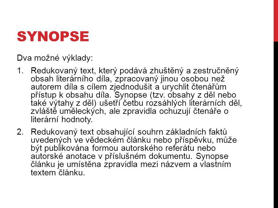 SYNOPSE Dva možné výklady: 1. Redukovaný text, který podává zhuštěný a zestručněný obsah literárního díla, zpracovaný jinou osobou než autorem díla s