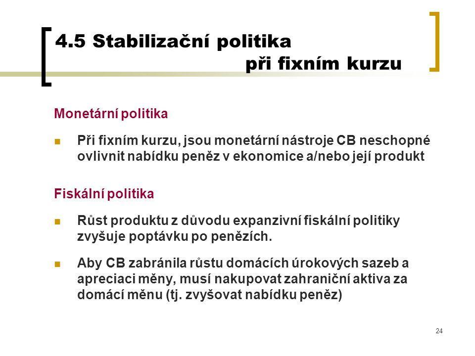 24 4.5 Stabilizační politika při fixním kurzu Monetární politika Při fixním kurzu, jsou monetární nástroje CB neschopné ovlivnit nabídku peněz v ekono