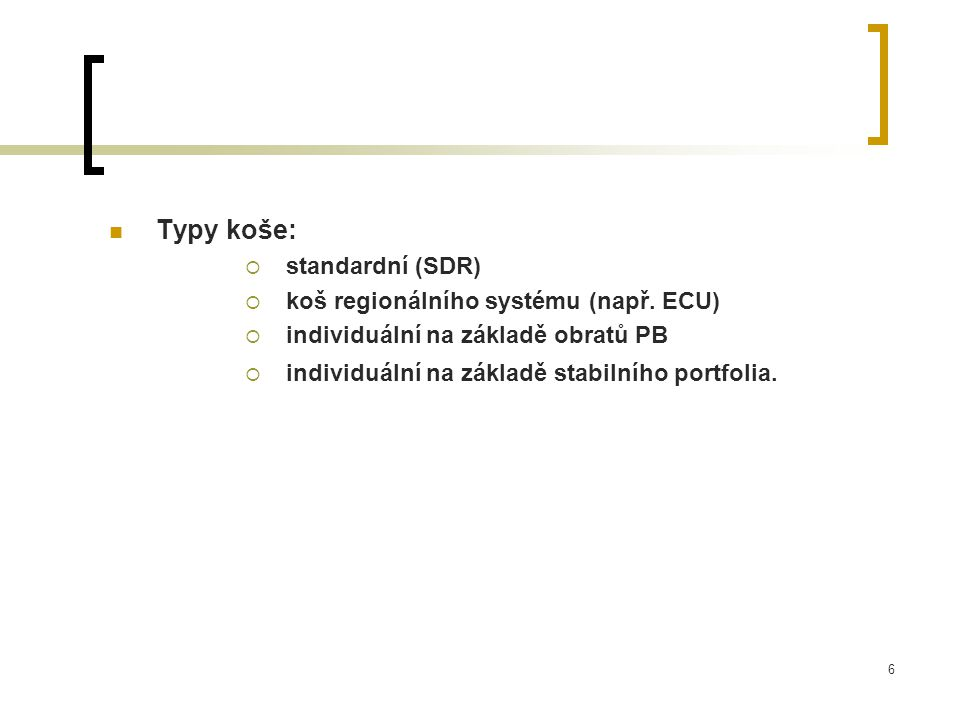 6 Typy koše:  standardní (SDR)  koš regionálního systému (např. ECU)  individuální na základě obratů PB  individuální na základě stabilního portfo