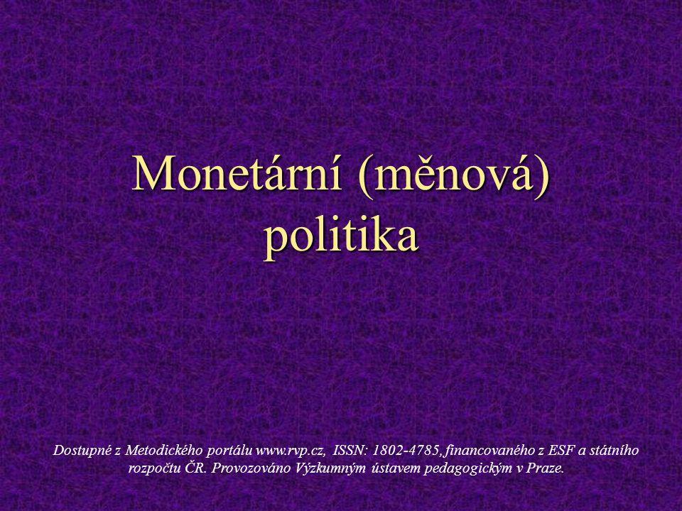 Monetární (měnová) politika Dostupné z Metodického portálu www.rvp.cz, ISSN: 1802-4785, financovaného z ESF a státního rozpočtu ČR.