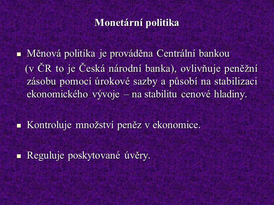Monetární politika Měnová politika je prováděna Centrální bankou Měnová politika je prováděna Centrální bankou (v ČR to je Česká národní banka), ovlivňuje peněžní zásobu pomocí úrokové sazby a působí na stabilizaci ekonomického vývoje – na stabilitu cenové hladiny.