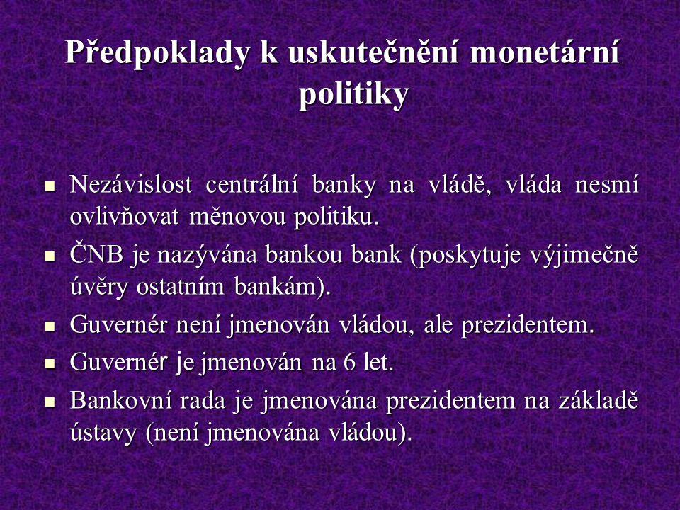 Předpoklady k uskutečnění monetární politiky Nezávislost centrální banky na vládě, vláda nesmí ovlivňovat měnovou politiku.