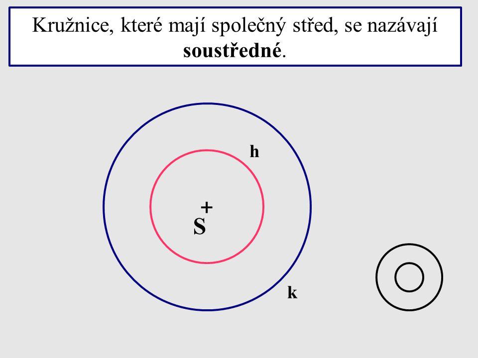 Kružnice, které mají společný střed, se nazávají soustředné. + S k h