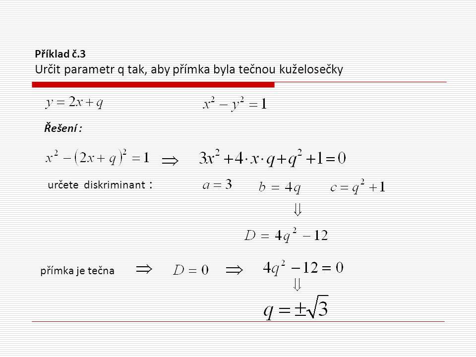 Příklad č.4 Napište rovnici tečny ke kuželosečce, která je rovnoběžná s danou přímkou Řešení : vyjádřete y: určete diskriminant: tečna rovnice tečny : tečna :