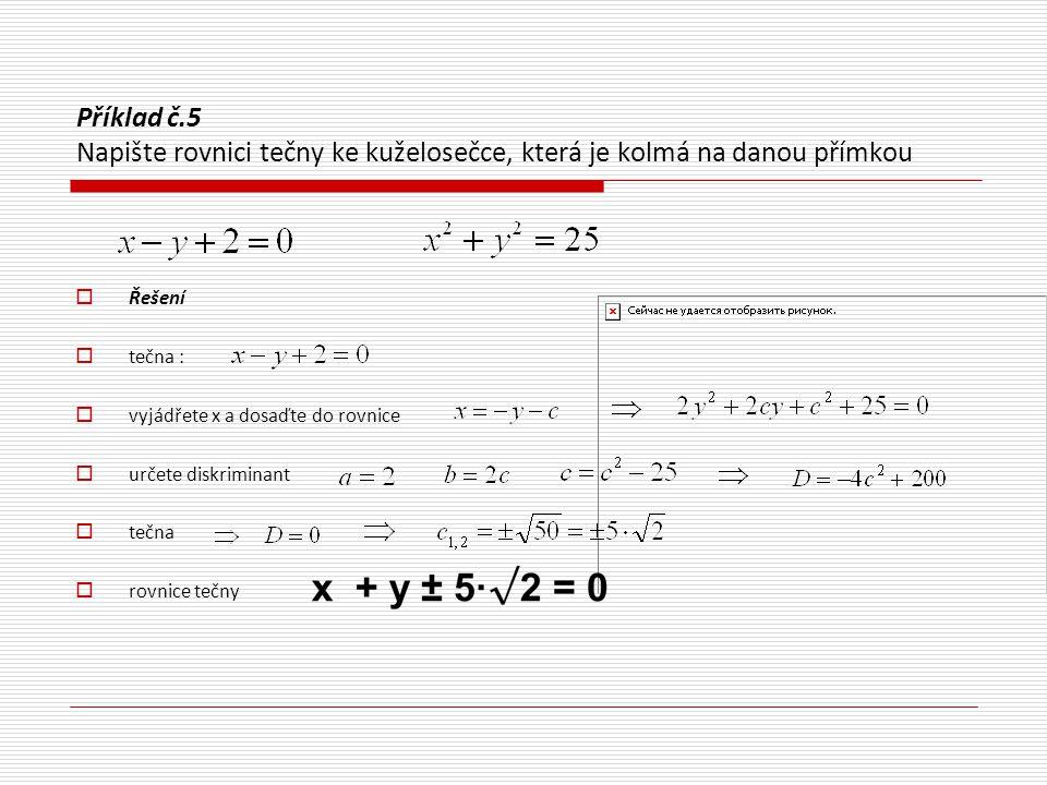 Příklad č.6 Napište rovnici tečny ke kuželosečce v jejím bodě T  jedná se o kružnici, rovnice tečny je  bod T leží na kružnici, dosadíme proto souřadnice bodu do rovnice kružnice  vyhovuje  rovnice tečny je