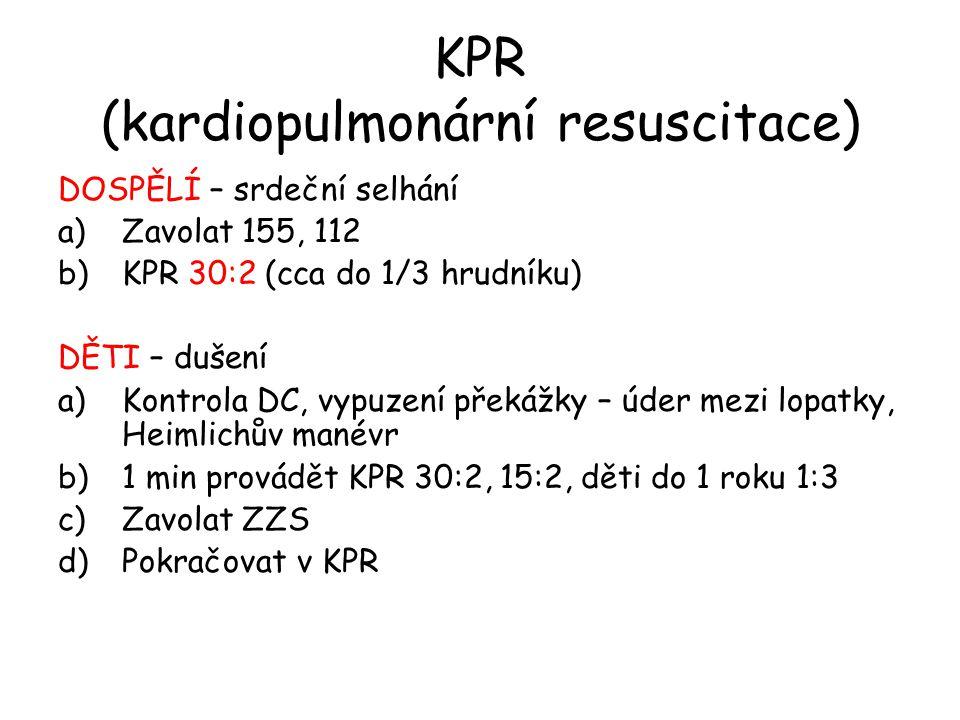 KPR (kardiopulmonární resuscitace) DOSPĚLÍ – srdeční selhání a)Zavolat 155, 112 b)KPR 30:2 (cca do 1/3 hrudníku) DĚTI – dušení a)Kontrola DC, vypuzení