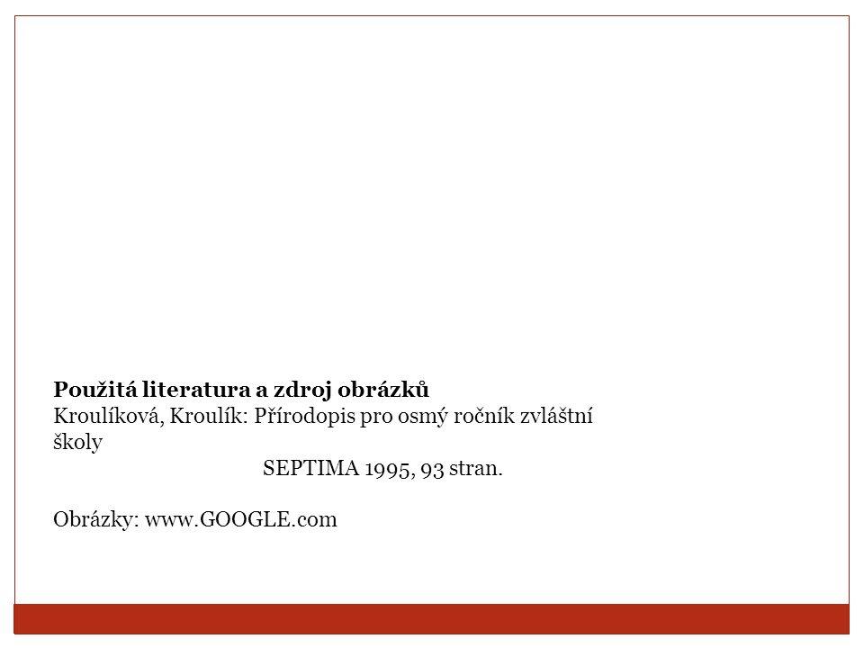 Použitá literatura a zdroj obrázků Kroulíková, Kroulík: Přírodopis pro osmý ročník zvláštní školy SEPTIMA 1995, 93 stran.