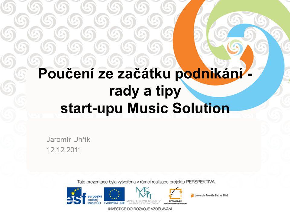 Poučení ze začátku podnikání - rady a tipy start-upu Music Solution Jaromír Uhřík 12.12.2011