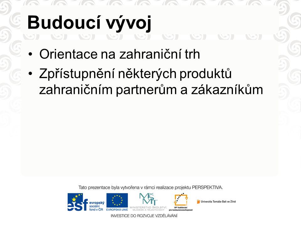 Budoucí vývoj Orientace na zahraniční trh Zpřístupnění některých produktů zahraničním partnerům a zákazníkům