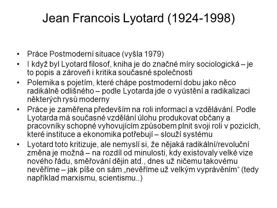 Jean Francois Lyotard (1924-1998) Práce Postmoderní situace (vyšla 1979) I když byl Lyotard filosof, kniha je do značné míry sociologická – je to popi