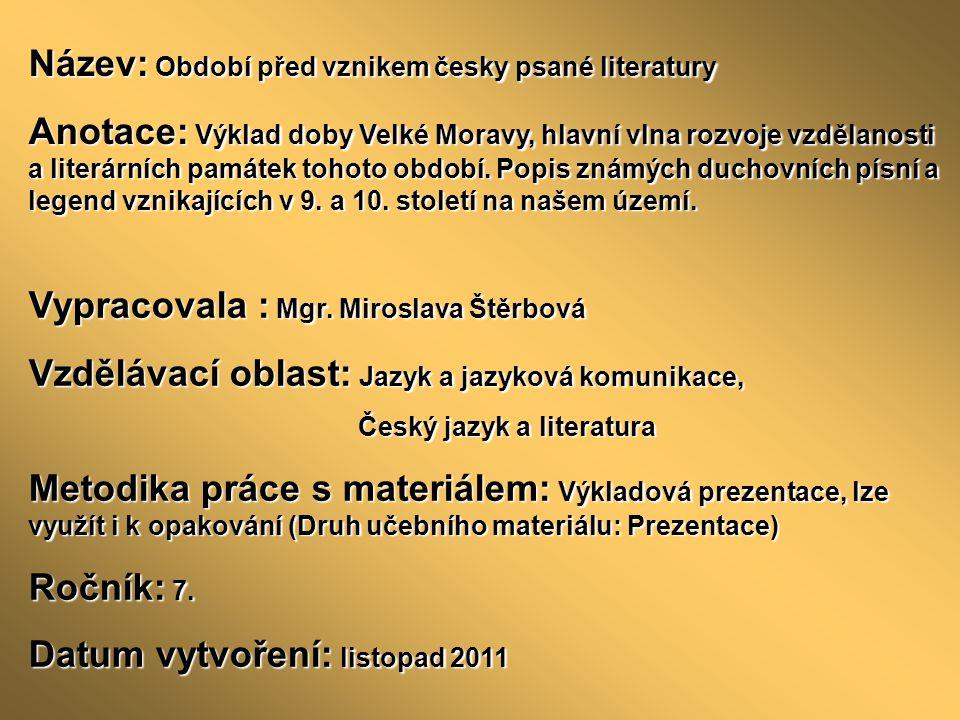 Název: Období před vznikem česky psané literatury Anotace: Výklad doby Velké Moravy, hlavní vlna rozvoje vzdělanosti a literárních památek tohoto období.