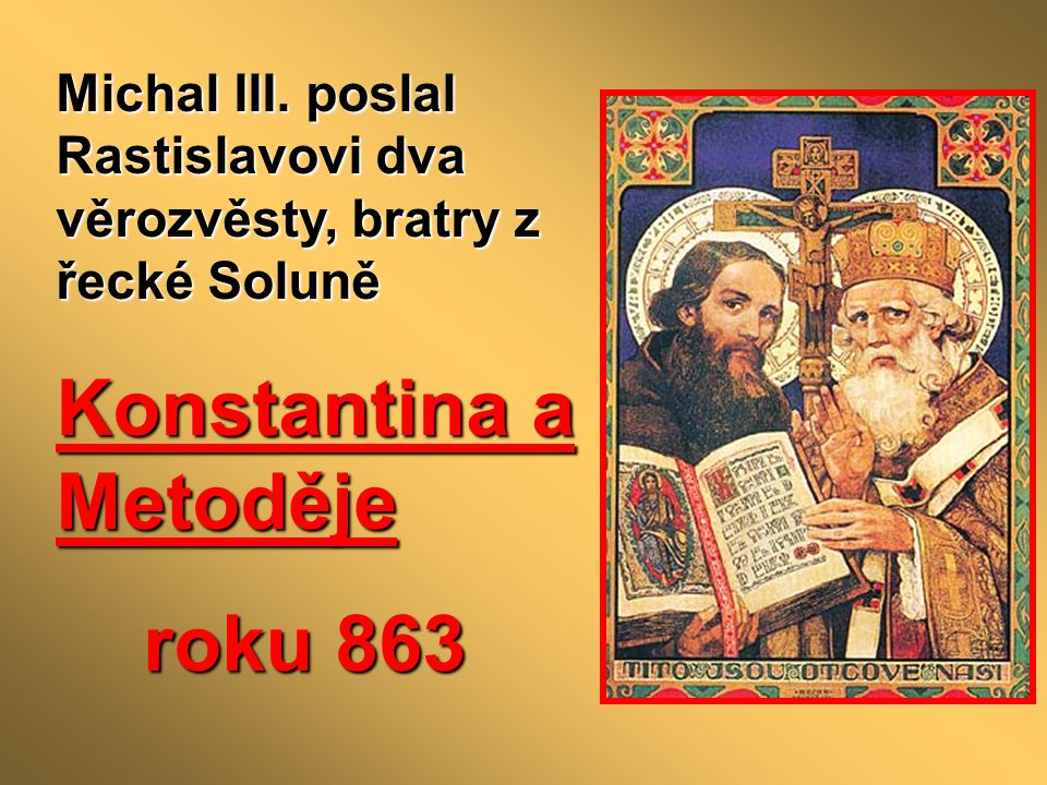 - oba velmi vzdělaní a ovládali slovanský jazyk - Konstantin do slovanské řeči přeložil část Bible, texty k bohoslužbám i jiné právní texty - jazyk musel trochu upravit = staroslověnština