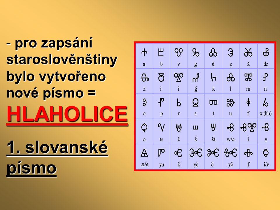 - pro zapsání staroslověnštiny bylo vytvořeno nové písmo = HLAHOLICE 1. slovanské písmo