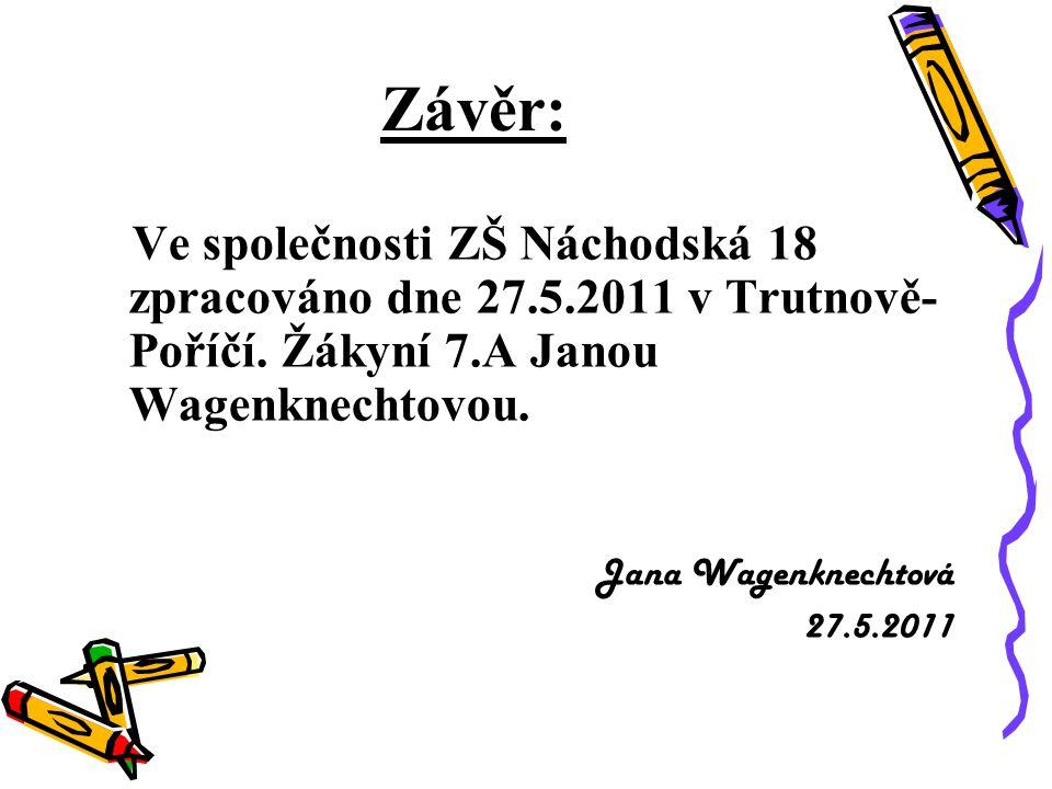Závěr: Ve společnosti ZŠ Náchodská 18 zpracováno dne 27.5.2011 v Trutnově- Poříčí. Žákyní 7.A Janou Wagenknechtovou. Jana Wagenknechtová 27.5.2011