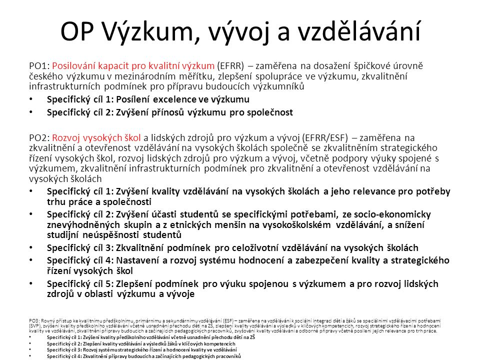 OP Výzkum, vývoj a vzdělávání PO1: Posilování kapacit pro kvalitní výzkum (EFRR) – zaměřena na dosažení špičkové úrovně českého výzkumu v mezinárodním měřítku, zlepšení spolupráce ve výzkumu, zkvalitnění infrastrukturních podmínek pro přípravu budoucích výzkumníků Specifický cíl 1: Posílení excelence ve výzkumu Specifický cíl 2: Zvýšení přínosů výzkumu pro společnost PO2: Rozvoj vysokých škol a lidských zdrojů pro výzkum a vývoj (EFRR/ESF) – zaměřena na zkvalitnění a otevřenost vzdělávání na vysokých školách společně se zkvalitněním strategického řízení vysokých škol, rozvoj lidských zdrojů pro výzkum a vývoj, včetně podpory výuky spojené s výzkumem, zkvalitnění infrastrukturních podmínek pro zkvalitnění a otevřenost vzdělávání na vysokých školách Specifický cíl 1: Zvýšení kvality vzdělávání na vysokých školách a jeho relevance pro potřeby trhu práce a společnosti Specifický cíl 2: Zvýšení účasti studentů se specifickými potřebami, ze socio-ekonomicky znevýhodněných skupin a z etnických menšin na vysokoškolském vzdělávání, a snížení studijní neúspěšnosti studentů Specifický cíl 3: Zkvalitnění podmínek pro celoživotní vzdělávání na vysokých školách Specifický cíl 4: Nastavení a rozvoj systému hodnocení a zabezpečení kvality a strategického řízení vysokých škol Specifický cíl 5: Zlepšení podmínek pro výuku spojenou s výzkumem a pro rozvoj lidských zdrojů v oblasti výzkumu a vývoje PO3: Rovný přístup ke kvalitnímu předškolnímu, primárnímu a sekundárnímu vzdělávání (ESF) – zaměřena na vzdělávání k sociální integraci dětí a žáků se speciálními vzdělávacími potřebami (SVP), zvýšení kvality předškolního vzdělávání včetně usnadnění přechodu dětí na ZŠ, zlepšení kvality vzdělávání a výsledků v klíčových kompetencích, rozvoj strategického řízení a hodnocení kvality ve vzdělávání, zkvalitnění přípravy budoucích a začínajících pedagogických pracovníků, zvyšování kvality vzdělávání a odborné přípravy včetně posílení jejich relevance pro trh práce.