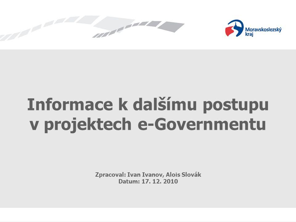 Informace k dalšímu postupu v projektech e-Governmentu Informace k dalšímu postupu v projektech e-Governmentu Zpracoval: Ivan Ivanov, Alois Slovák Datum: 17.