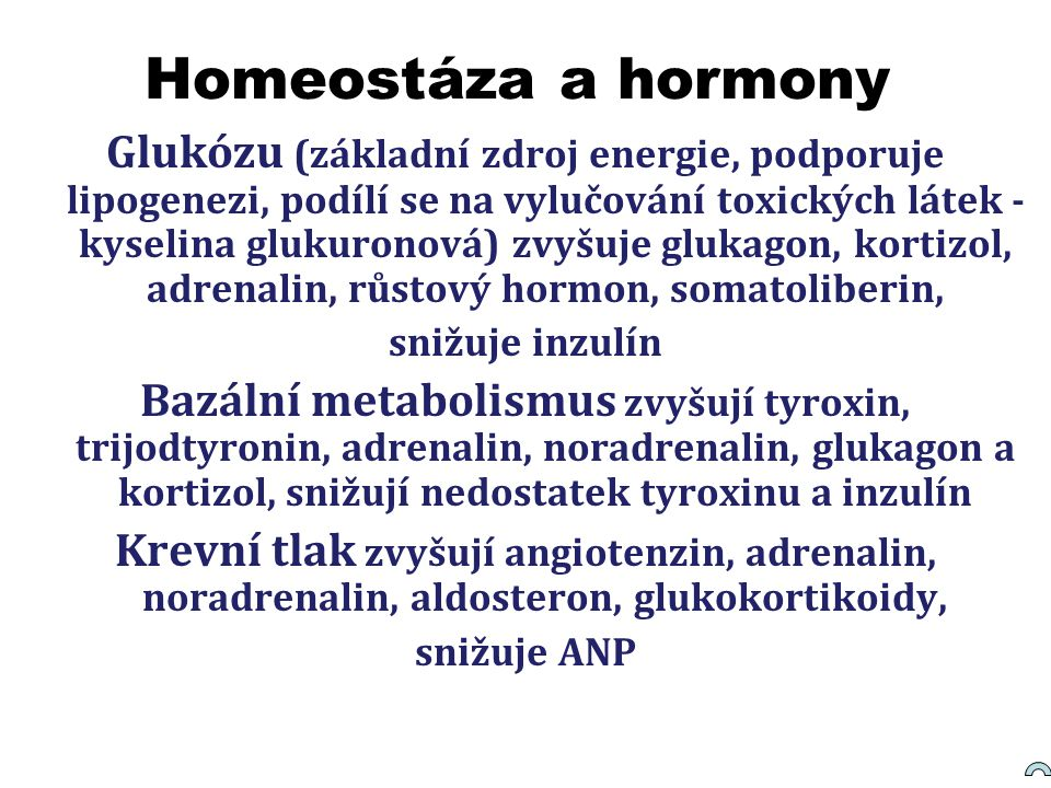 Homeostáza a hormony Glukózu (základní zdroj energie, podporuje lipogenezi, podílí se na vylučování toxických látek - kyselina glukuronová) zvyšuje gl