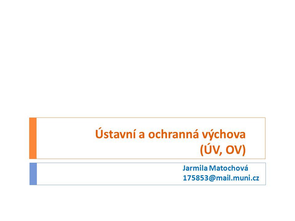 Ústavní a ochranná výchova (ÚV, OV) Jarmila Matochová 175853@mail.muni.cz