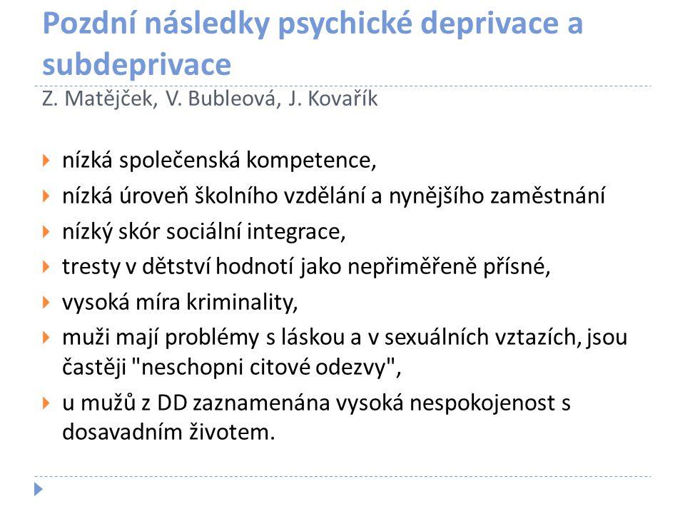 Pozdní následky psychické deprivace a subdeprivace Z. Matějček, V. Bubleová, J. Kovařík  nízká společenská kompetence,  nízká úroveň školního vzdělá