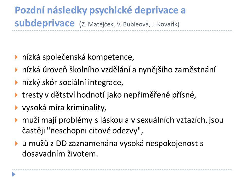 Pozdní následky psychické deprivace a subdeprivace ( Z. Matějček, V. Bubleová, J. Kovařík)  nízká společenská kompetence,  nízká úroveň školního vzd