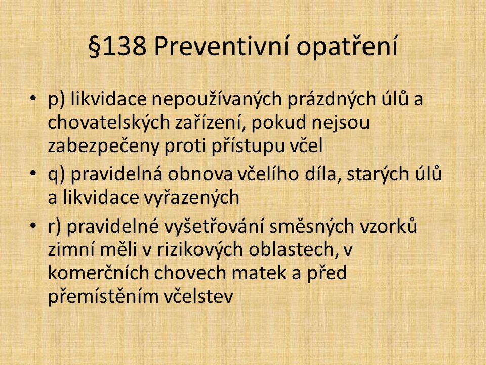 §138 Preventivní opatření p) likvidace nepoužívaných prázdných úlů a chovatelských zařízení, pokud nejsou zabezpečeny proti přístupu včel q) pravidelná obnova včelího díla, starých úlů a likvidace vyřazených r) pravidelné vyšetřování směsných vzorků zimní měli v rizikových oblastech, v komerčních chovech matek a před přemístěním včelstev