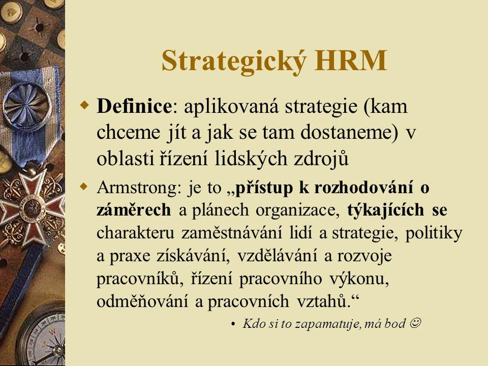 """Strategický HRM  Definice: aplikovaná strategie (kam chceme jít a jak se tam dostaneme) v oblasti řízení lidských zdrojů  Armstrong: je to """"přístup"""