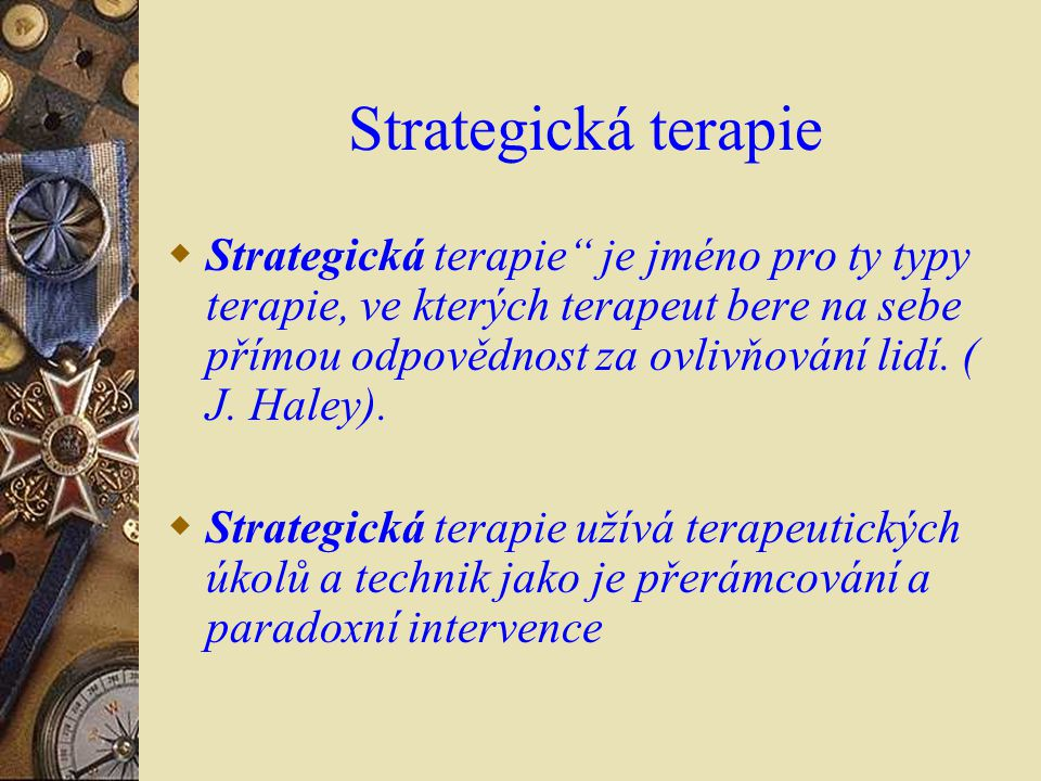 """Strategická terapie  Strategická terapie"""" je jméno pro ty typy terapie, ve kterých terapeut bere na sebe přímou odpovědnost za ovlivňování lidí. ( J."""