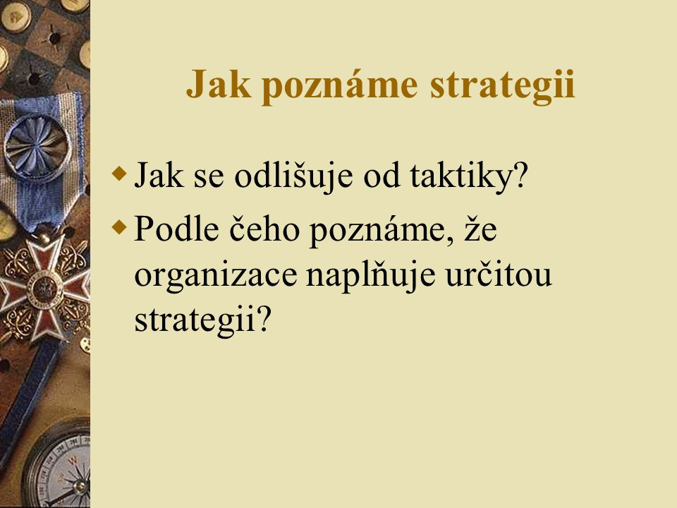 Jak poznáme strategii  Jak se odlišuje od taktiky?  Podle čeho poznáme, že organizace naplňuje určitou strategii?