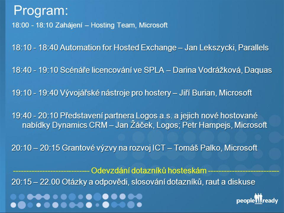 Program: 18:00 - 18:10 Zahájení – Hosting Team, Microsoft 18:10 - 18:40 Automation for Hosted Exchange – Jan Lekszycki, Parallels 18:40 - 19:10 Scénáře licencování ve SPLA – Darina Vodrážková, Daquas 19:10 - 19:40 Vývojářské nástroje pro hostery – Jiří Burian, Microsoft 19:40 - 20:10 Představení partnera Logos a.s.