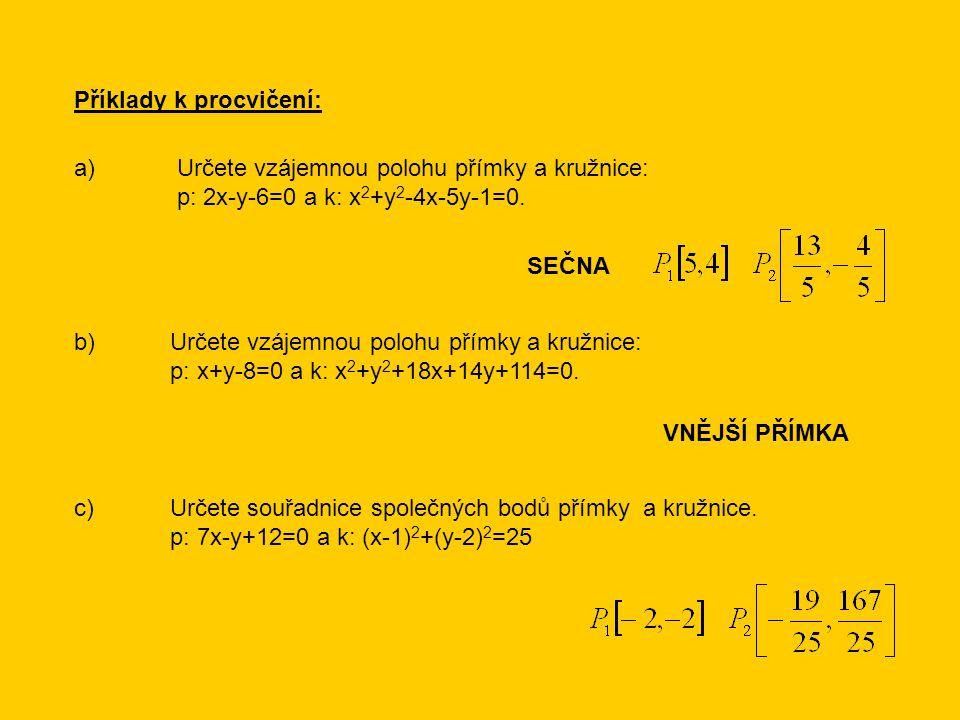 Příklady k procvičení: a) Určete vzájemnou polohu přímky a kružnice: p: 2x-y-6=0 a k: x 2 +y 2 -4x-5y-1=0.