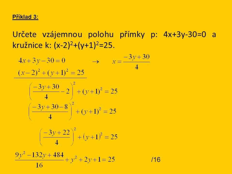 Určete vzájemnou polohu přímky p: 4x+3y-30=0 a kružnice k: (x-2) 2 +(y+1) 2 =25. Příklad 3: /16
