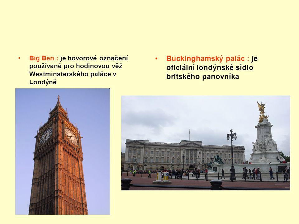 Big Ben : je hovorové označení používané pro hodinovou věž Westminsterského paláce v Londýně Buckinghamský palác : je oficiální londýnské sídlo britsk