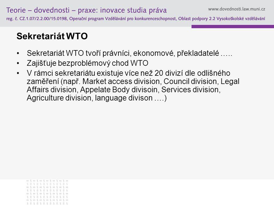 Sekretariát WTO Sekretariát WTO tvoří právníci, ekonomové, překladatelé ….. Zajišťuje bezproblémový chod WTO V rámci sekretariátu existuje více než 20