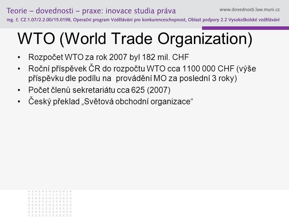 WTO (World Trade Organization) Rozpočet WTO za rok 2007 byl 182 mil. CHF Roční příspěvek ČR do rozpočtu WTO cca 1100 000 CHF (výše příspěvku dle podíl