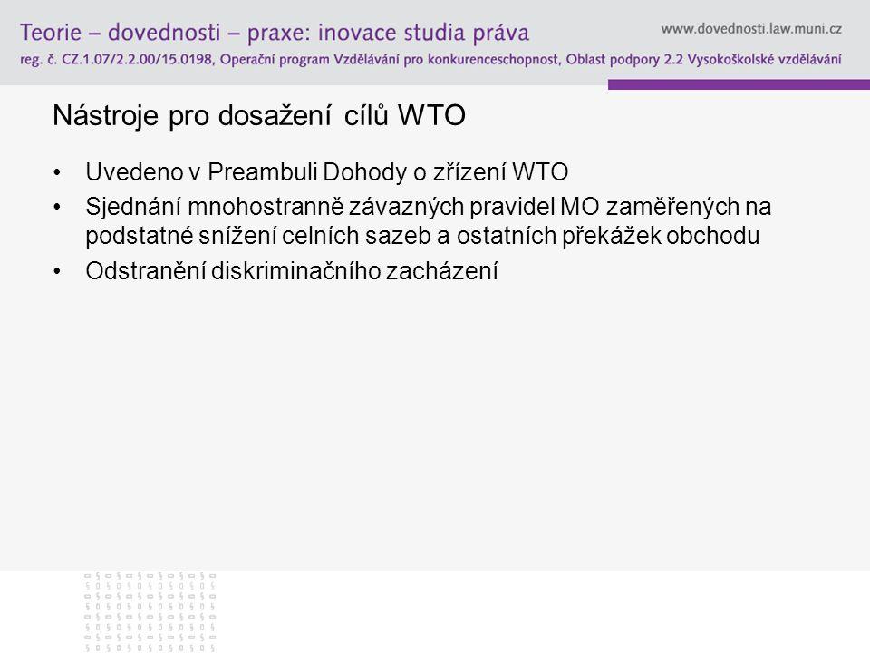 Nástroje pro dosažení cílů WTO Uvedeno v Preambuli Dohody o zřízení WTO Sjednání mnohostranně závazných pravidel MO zaměřených na podstatné snížení ce