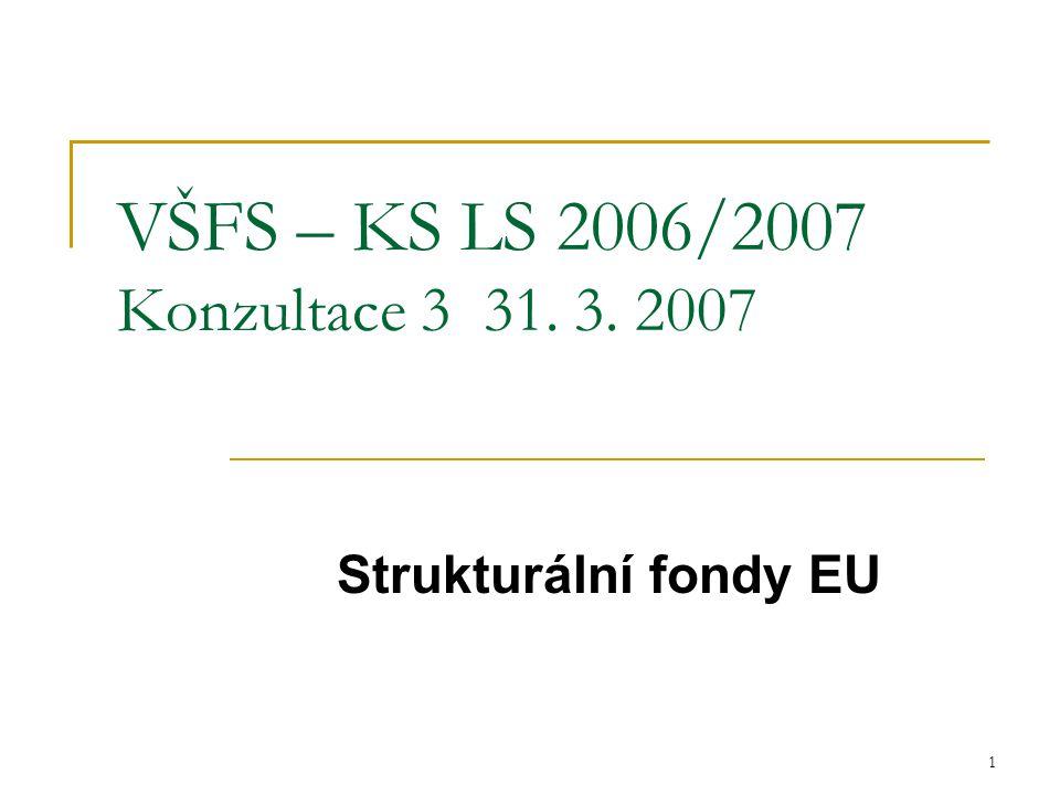 1 VŠFS – KS LS 2006/2007 Konzultace 3 31. 3. 2007 Strukturální fondy EU