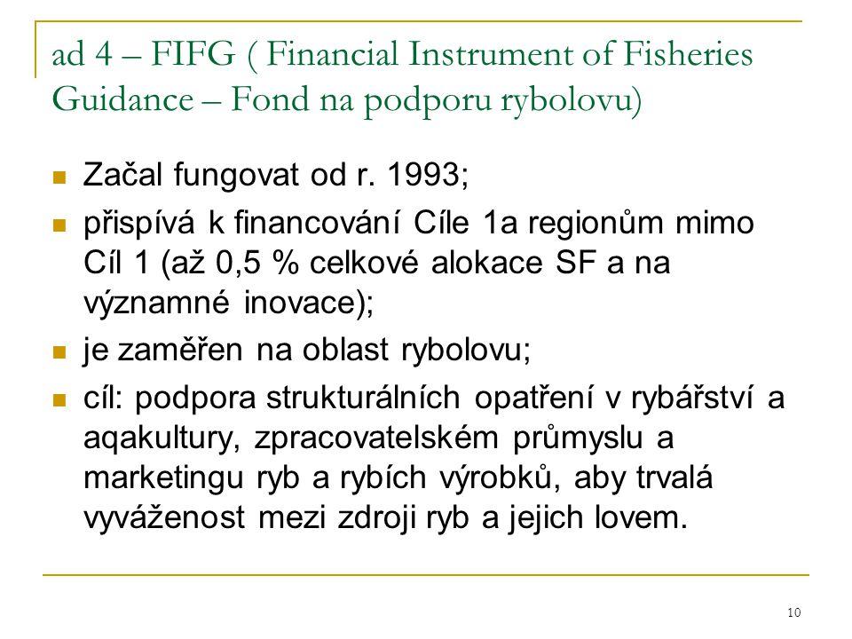 10 ad 4 – FIFG ( Financial Instrument of Fisheries Guidance – Fond na podporu rybolovu) Začal fungovat od r. 1993; přispívá k financování Cíle 1a regi