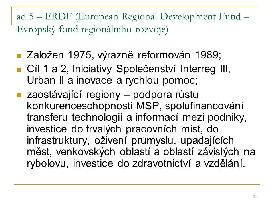 12 ad 5 – ERDF (European Regional Development Fund – Evropský fond regionálního rozvoje) Založen 1975, výrazně reformován 1989; Cíl 1 a 2, Iniciativy