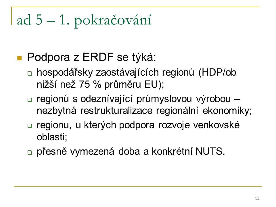 13 ad 5 – 1. pokračování Podpora z ERDF se týká:  hospodářsky zaostávajících regionů (HDP/ob nižší než 75 % průměru EU);  regionů s odeznívající prů
