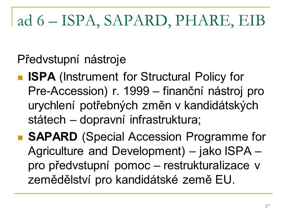 17 ad 6 – ISPA, SAPARD, PHARE, EIB Předvstupní nástroje ISPA (Instrument for Structural Policy for Pre-Accession) r. 1999 – finanční nástroj pro urych