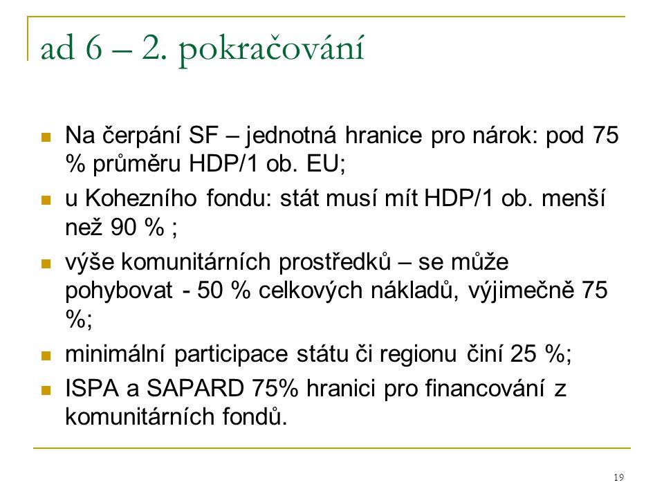 19 ad 6 – 2. pokračování Na čerpání SF – jednotná hranice pro nárok: pod 75 % průměru HDP/1 ob. EU; u Kohezního fondu: stát musí mít HDP/1 ob. menší n
