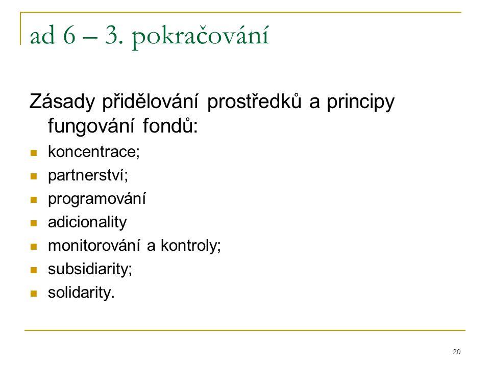 20 ad 6 – 3. pokračování Zásady přidělování prostředků a principy fungování fondů: koncentrace; partnerství; programování adicionality monitorování a