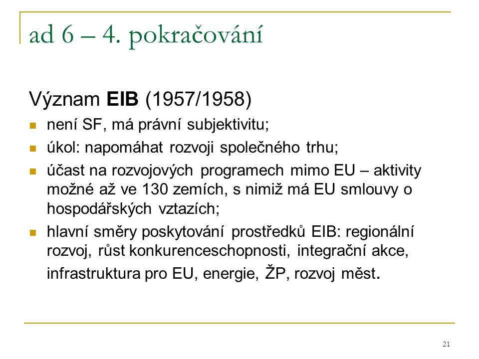 21 ad 6 – 4. pokračování Význam EIB (1957/1958) není SF, má právní subjektivitu; úkol: napomáhat rozvoji společného trhu; účast na rozvojových program